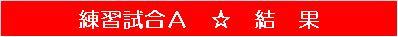 20150613・ダルマンリーグ練習試合A結果帯.jpg