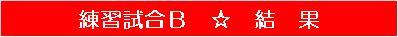 20150614・ダルマンリーグ練習試合B☆結果帯.jpg
